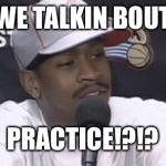 Allen Iverson | WE TALKIN BOUT PRACTICE!?!? | image tagged in allen iverson | made w/ Imgflip meme maker