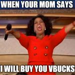 "Oprah You Get A Meme | WHEN YOUR MOM SAYS ""I WILL BUY YOU VBUCKS"" 