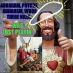 Buddy Christ Meme | ABRAHAM, PSYCHE, ABRAHAM, WHOA THERE NILLY... WAS JUST PLAYIN'. | image tagged in memes,buddy christ | made w/ Imgflip meme maker