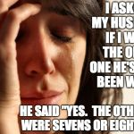 "First World Problems Meme | I ASKED MY HUSBAND IF I WAS THE ONLY ONE HE'S EVER BEEN WITH. HE SAID ""YES.  THE OTHERS WERE SEVENS OR EIGHTS"". 