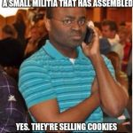 EFF You and Your Pecan Sandies | YES 9-1-1. I WANT TO REPORT A SMALL MILITIA THAT HAS ASSEMBLED YES. THEY'RE SELLING COOKIES FOR THEIR UNIT OUTSIDE WAL-MART | image tagged in angry man on phone | made w/ Imgflip meme maker