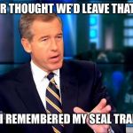 Brian Williams Was There 2 Meme | I NEVER THOUGHT WE'D LEAVE THAT CAVE THEN I REMEMBERED MY SEAL TRAINING | image tagged in memes,brian williams was there 2 | made w/ Imgflip meme maker