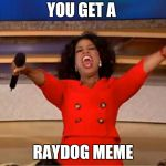 Oprah You Get A Meme | YOU GET A RAYDOG MEME | image tagged in memes,oprah you get a | made w/ Imgflip meme maker