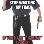 "Stop Cop Meme | STOP WASTING MY TIME IF YOU HAVE ""PIGMENT"" ISSUES! 
