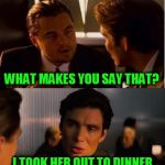 seasick inception | WHAT MAKES YOU SAY THAT? I THINK MY GIRLFRIEND IS TAKING ADVANTAGE ON ME I TOOK HER OUT TO DINNER AND SHE BROUGHT HER DATE | image tagged in seasick inception | made w/ Imgflip meme maker
