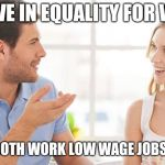 Equality economics | I BELIEVE IN EQUALITY FOR WOMEN WE CAN BOTH WORK LOW WAGE JOBS FOREVER | image tagged in couple talking | made w/ Imgflip meme maker