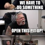 American Chopper Argument Meme | SEE THAT SHITTY CROWD WE HAVE TO DO SOMETHING OPEN THIS PIT UP! HELL YEAH | image tagged in memes,american chopper argument | made w/ Imgflip meme maker