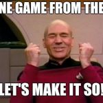 Excited Picard | YES, ONE GAME FROM THE FINAL LET'S MAKE IT SO! | image tagged in excited picard | made w/ Imgflip meme maker