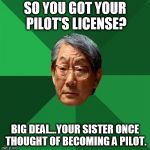 So she THOUGHT about it? NOT THE SAME THING AT ALL! But hey, anything to minimize my accomplishment, right Mom & Dad? | SO YOU GOT YOUR PILOT'S LICENSE? BIG DEAL...YOUR SISTER ONCE THOUGHT OF BECOMING A PILOT. | image tagged in asain dad,pilot,license,parents,never good enough | made w/ Imgflip meme maker