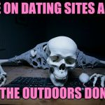 skeleton on computer | PEOPLE ON DATING SITES ARE LIKE I LOVE THE OUTDOORS DON'T YOU | image tagged in skeleton on computer,dating,waiting skeleton,skeleton waiting,skeleton | made w/ Imgflip meme maker