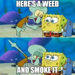 Talk To Spongebob Meme | HERE'S A WEED AND SMOKE IT | image tagged in memes,talk to spongebob | made w/ Imgflip meme maker