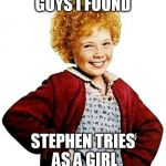 annie | GUYS I FOUND STEPHEN TRIES AS A GIRL | image tagged in annie | made w/ Imgflip meme maker