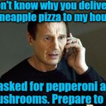 There are some things in this world YOU JUST DON'T DO! | I don't know why you delivered pineapple pizza to my house I asked for pepperoni and mushrooms. Prepare to die! | image tagged in memes,liam neeson taken 2 | made w/ Imgflip meme maker