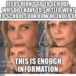 Thinking lady | JESUS DIDN'T GO TO SCHOOL, WHY DO I HAVE TO? HITLER WENT TO SCHOOL LOOK HOW HE ENDED UP THIS IS ENOUGH INFORMATION | image tagged in thinking lady | made w/ Imgflip meme maker