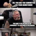 American Chopper Argument Meme | A BAND SHOULD SUPPORT ITS LOCAL MUSIC COMMUNITY. LET'S GO SEE SOME LOCAL SHOWS! NO, YOU ARE TOO COMMITTED TO YOUR HOMETOWN! YOU HAVE TO BE A | image tagged in memes,american chopper argument | made w/ Imgflip meme maker