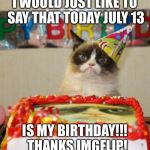 Grumpy Cat Birthday Meme | I WOULD JUST LIKE TO SAY THAT TODAY JULY 13 IS MY BIRTHDAY!!!  THANKS IMGFLIP! | image tagged in memes,grumpy cat birthday,grumpy cat,mybirthday,happy birthday | made w/ Imgflip meme maker