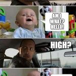 THE ROCK DRIVING BABY | ARE YOU HIGH? AM I WHAT? HELLO! HIGH? I SAID HELLO!! | image tagged in the rock driving baby | made w/ Imgflip meme maker