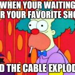 Krusty The Clown What The Hell Was That? | WHEN YOUR WAITING FOR YOUR FAVORITE SHOW AND THE CABLE EXPLODES | image tagged in krusty the clown what the hell was that | made w/ Imgflip meme maker