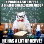 Chemistry Cat Meme | NOVICHOK ASKED ME FOR A DIHALOFORMALDOXIME GROUP HE HAS A LOT OF NERVE! | image tagged in memes,chemistry cat | made w/ Imgflip meme maker