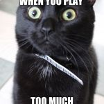 Woah Kitty Meme | WHEN YOU PLAY TOO MUCH | image tagged in memes,woah kitty | made w/ Imgflip meme maker