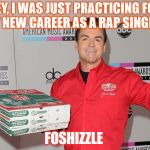 Papa Johns | HEY, I WAS JUST PRACTICING FOR MY NEW CAREER AS A RAP SINGER!! FOSHIZZLE | image tagged in papa johns | made w/ Imgflip meme maker