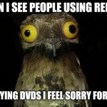 Weird Stuff I Do Potoo Meme | WHEN I SEE PEOPLE USING REDBOX OR BUYING DVDS I FEEL SORRY FOR THEM | image tagged in memes,weird stuff i do potoo | made w/ Imgflip meme maker