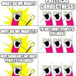 What Do We Want 3 Meme | WHAT DO WE WANT? POLITICAL CORRECTNESS! WHY DO WE WANT IT? TO NOT HURT PEOPLE'S FEELINGS! WHY SHOULDN'T WE HURT PEOPLE'S FEELINGS? | image tagged in memes,what do we want 3,sjws,snowflakes | made w/ Imgflip meme maker