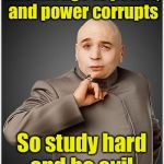 Dr Evil Meme | Knowledge is power, and power corrupts So study hard and be evil | image tagged in memes,dr evil | made w/ Imgflip meme maker