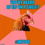 Socrates inspired, sort of... | YOU'VE HEARD OF ELF ON A SHELF? #METOO | image tagged in memes,anti joke chicken | made w/ Imgflip meme maker