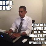 First off, I'm not too political on this site but, I thought both sides would get a kick out of this. | DEAR MR. TRUMP FIRST OF ALL, I WOULD LIKE TO LET YOU KNOW I'M TYPING THIS WITH MY MIDDLE FINGER | image tagged in obama typing,trump,donald trump,barack obama,obama | made w/ Imgflip meme maker