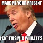 Stupid trump | MAKE ME YOUR PRESENT OR I WILL EAT THIS MIC WHILE IT'S STILL ON | image tagged in stupid trump | made w/ Imgflip meme maker