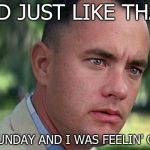 Forest Gump | AND JUST LIKE THAT, IT WAS SUNDAY AND I WAS FEELIN' GROOVY | image tagged in forest gump,sunday | made w/ Imgflip meme maker