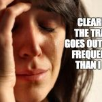 First World Problems Meme | CLEARLY, THE TRASH GOES OUT MORE FREQUENTLY THAN I DO. | image tagged in memes,first world problems | made w/ Imgflip meme maker