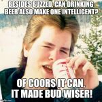 Eighties Teen Meme | BESIDES BUZZED, CAN DRINKING BEER ALSO MAKE ONE INTELLIGENT? OF COORS IT CAN, IT MADE BUD WISER! | image tagged in memes,eighties teen | made w/ Imgflip meme maker