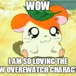Hammonds A Pretty Good Addition To Overwatch huh. | WOW I AM SO LOVING THE NEW OVEREWATCH CHARACTER | image tagged in memes,hamtaro,overwatch,funny,hammond | made w/ Imgflip meme maker