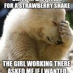 No kidding. I was speechless lol.   | I STOPPED AT A LOCAL DRIVE-IN LAST WEEK FOR A STRAWBERRY SHAKE THE GIRL WORKING THERE ASKED ME IF I WANTED STRAWBERRIES IN IT. | image tagged in memes,facepalm bear | made w/ Imgflip meme maker