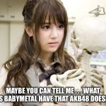 Maybe you can tell me... | MAYBE YOU CAN TELL ME . . . WHAT DOES BABYMETAL HAVE THAT AKB48 DOESN'T ? | image tagged in memes,oku manami,akb48 | made w/ Imgflip meme maker