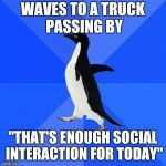 "Haven't seen this one in a while | WAVES TO A TRUCK PASSING BY ""THAT'S ENOUGH SOCIAL INTERACTION FOR TODAY"" 