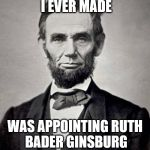 Abe lincoln | THE WORST MISTAKE I EVER MADE WAS APPOINTING RUTH BADER GINSBURG TO THE SUPREME COURT | image tagged in abe lincoln | made w/ Imgflip meme maker