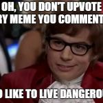 I Too Like To Live Dangerously Meme | OH, YOU DON'T UPVOTE EVERY MEME YOU COMMENT ON? I TOO LIKE TO LIVE DANGEROUSLY | image tagged in memes,i too like to live dangerously | made w/ Imgflip meme maker