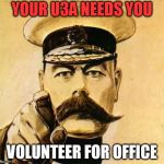 Your Country Needs YOU | YOUR U3A NEEDS YOU VOLUNTEER FOR OFFICE | image tagged in your country needs you | made w/ Imgflip meme maker
