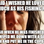 Be careful if you go fishing for compliments | I SAID I WISHED HE LOVED ME AS MUCH AS HIS FISHING REELS SO WHEN HE WAS FINISHED, HE WIPED ME DOWN WITH A DAMP CLOTH AND PUT ME IN THE CUPBO | image tagged in memes,first world problems,fishing | made w/ Imgflip meme maker