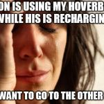 First World Problems Meme | MY SON IS USING MY HOVERBOARD WHILE HIS IS RECHARGING BUT I WANT TO GO TO THE OTHER ROOM | image tagged in memes,first world problems | made w/ Imgflip meme maker