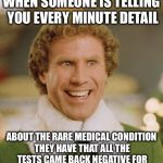 Buddy The Elf Meme | WHEN SOMEONE IS TELLING YOU EVERY MINUTE DETAIL ABOUT THE RARE MEDICAL CONDITION THEY HAVE THAT ALL THE TESTS CAME BACK NEGATIVE FOR | image tagged in memes,buddy the elf | made w/ Imgflip meme maker