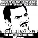 Seriously Face Meme | WHEN THE CASHIER IS ALMOST DONE RINGING UP YOUR AUNT'S GROCERIES. AND SHE RUNS BACK BECAUSE SHE FORGOT SOMETHING. | image tagged in memes,seriously face | made w/ Imgflip meme maker