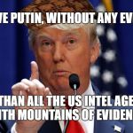 Donald Trump | I BELIEVE PUTIN, WITHOUT ANY EVIDENCE MORE THAN ALL THE US INTEL AGENCIES WITH MOUNTAINS OF EVIDENCE | image tagged in donald trump,scumbag,PoliticalHumor | made w/ Imgflip meme maker