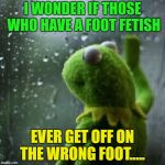 Sometimes I wonder | I WONDER IF THOSE WHO HAVE A FOOT FETISH EVER GET OFF ON THE WRONG FOOT..... | image tagged in sometimes i wonder,memes,funny,foot fetish | made w/ Imgflip meme maker