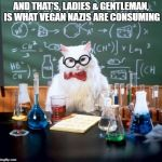 Chemistry Cat Meme | AND THAT'S, LADIES & GENTLEMAN, IS WHAT VEGAN NAZIS ARE CONSUMING | image tagged in memes,chemistry cat | made w/ Imgflip meme maker