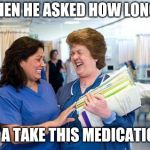 laughing nurse | AND THEN HE ASKED HOW LONG WILL I HAVE A TAKE THIS MEDICATION FOR | image tagged in laughing nurse | made w/ Imgflip meme maker