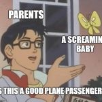 Is This A Pigeon Meme | PARENTS A SCREAMING BABY IS THIS A GOOD PLANE PASSENGER? | image tagged in memes,is this a pigeon,funny,parents | made w/ Imgflip meme maker